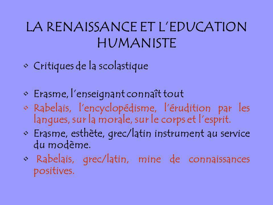LA RENAISSANCE ET LEDUCATION HUMANISTE Critiques de la scolastique Erasme, lenseignant connaît tout Rabelais, lencyclopédisme, lérudition par les lang