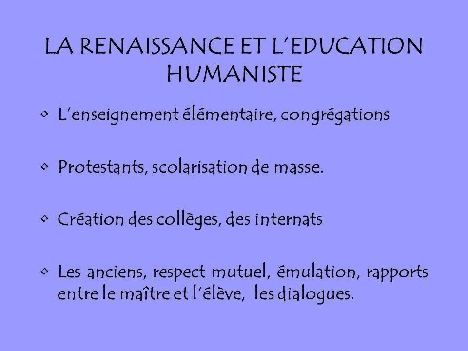 LA RENAISSANCE ET LEDUCATION HUMANISTE Lenseignement élémentaire, congrégations Protestants, scolarisation de masse. Création des collèges, des intern