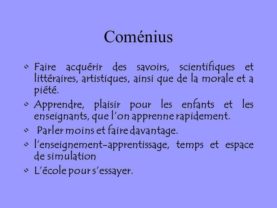 Coménius Faire acquérir des savoirs, scientifiques et littéraires, artistiques, ainsi que de la morale et a piété. Apprendre, plaisir pour les enfants