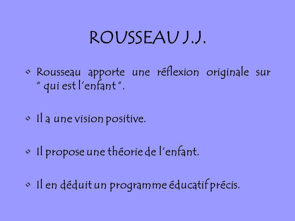 ROUSSEAU J.J. Rousseau apporte une réflexion originale sur qui est lenfant. Il a une vision positive. Il propose une théorie de lenfant. Il en déduit