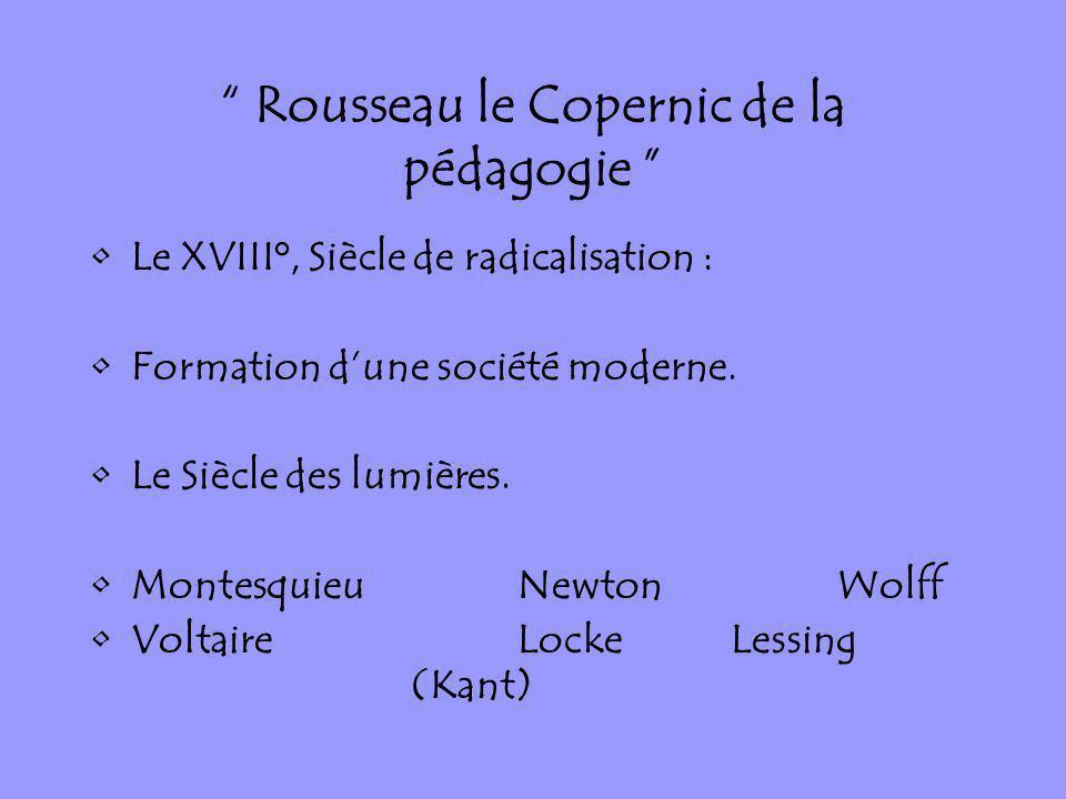Rousseau le Copernic de la pédagogie Le XVIII°, Siècle de radicalisation : Formation dune société moderne. Le Siècle des lumières. MontesquieuNewtonWo