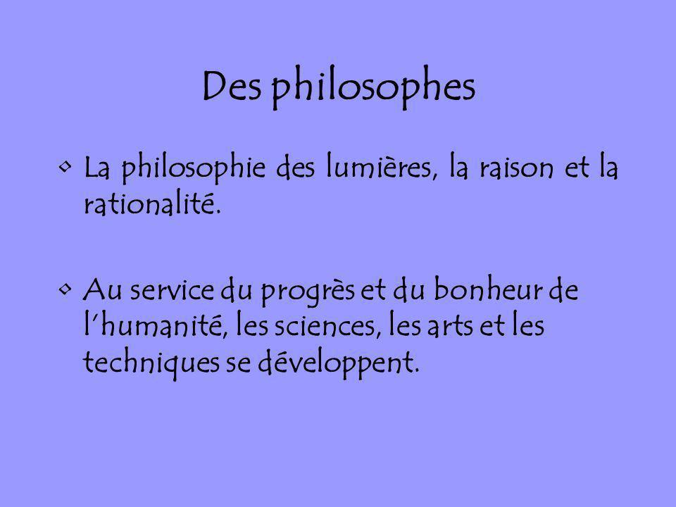 Des philosophes La philosophie des lumières, la raison et la rationalité. Au service du progrès et du bonheur de lhumanité, les sciences, les arts et