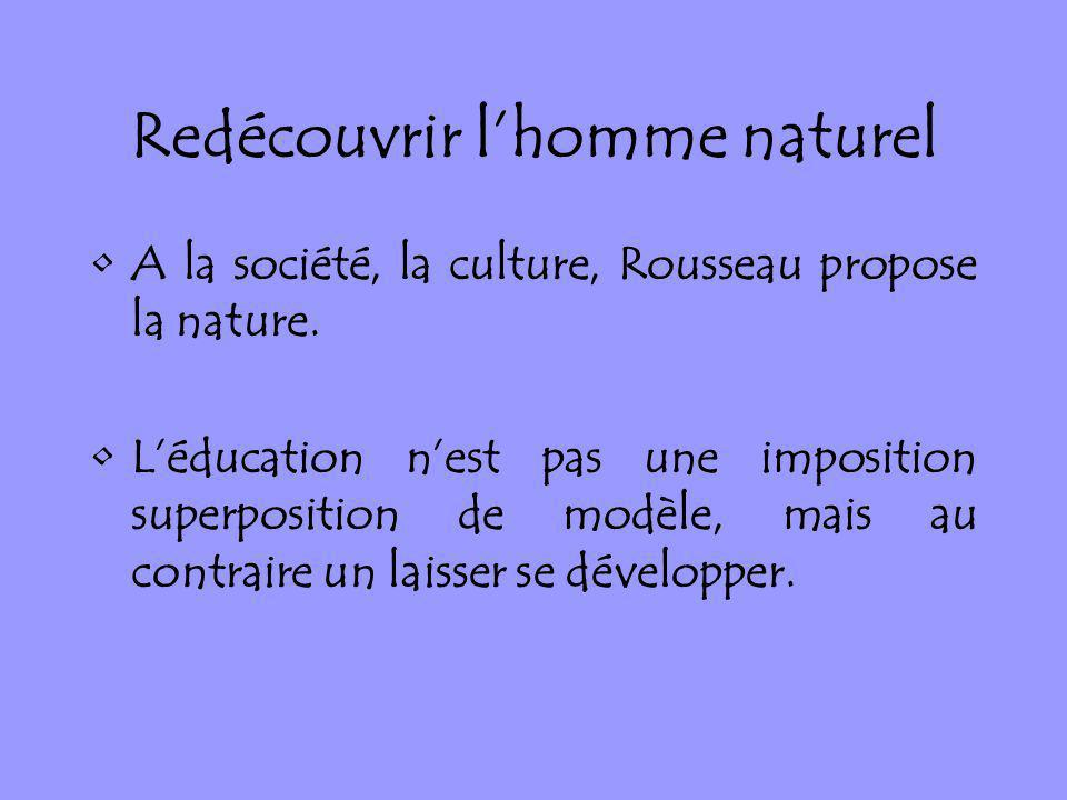 Redécouvrir lhomme naturel A la société, la culture, Rousseau propose la nature. Léducation nest pas une imposition superposition de modèle, mais au c