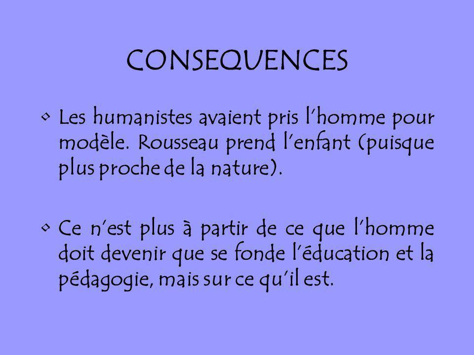 CONSEQUENCES Les humanistes avaient pris lhomme pour modèle. Rousseau prend lenfant (puisque plus proche de la nature). Ce nest plus à partir de ce qu