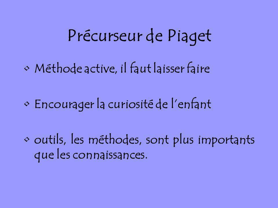 Précurseur de Piaget Méthode active, il faut laisser faire Encourager la curiosité de lenfant outils, les méthodes, sont plus importants que les conna