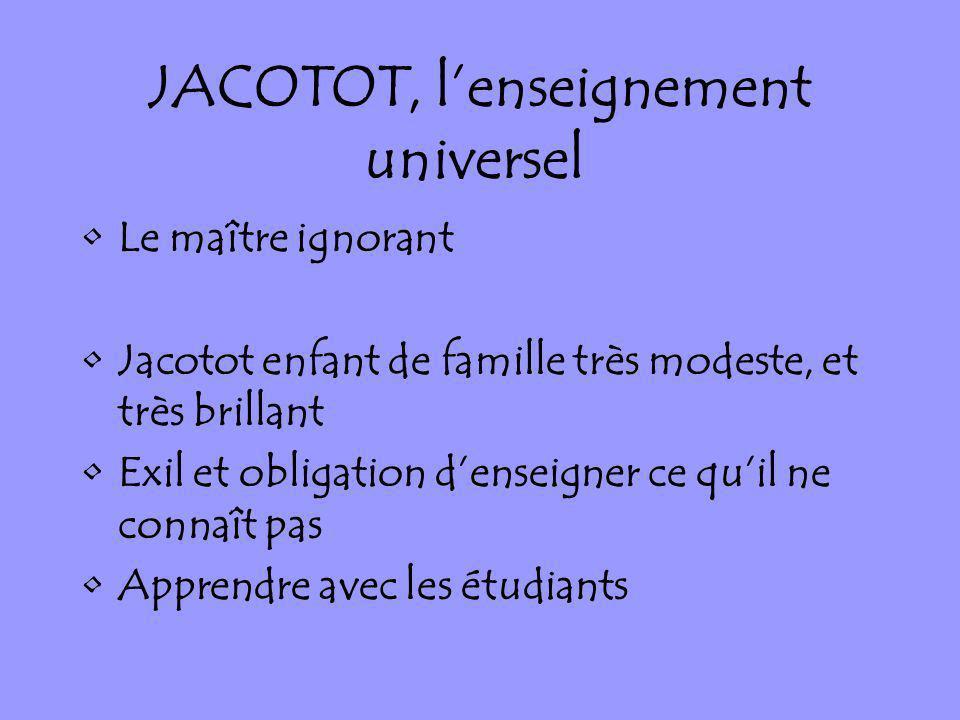 JACOTOT, lenseignement universel Le maître ignorant Jacotot enfant de famille très modeste, et très brillant Exil et obligation denseigner ce quil ne