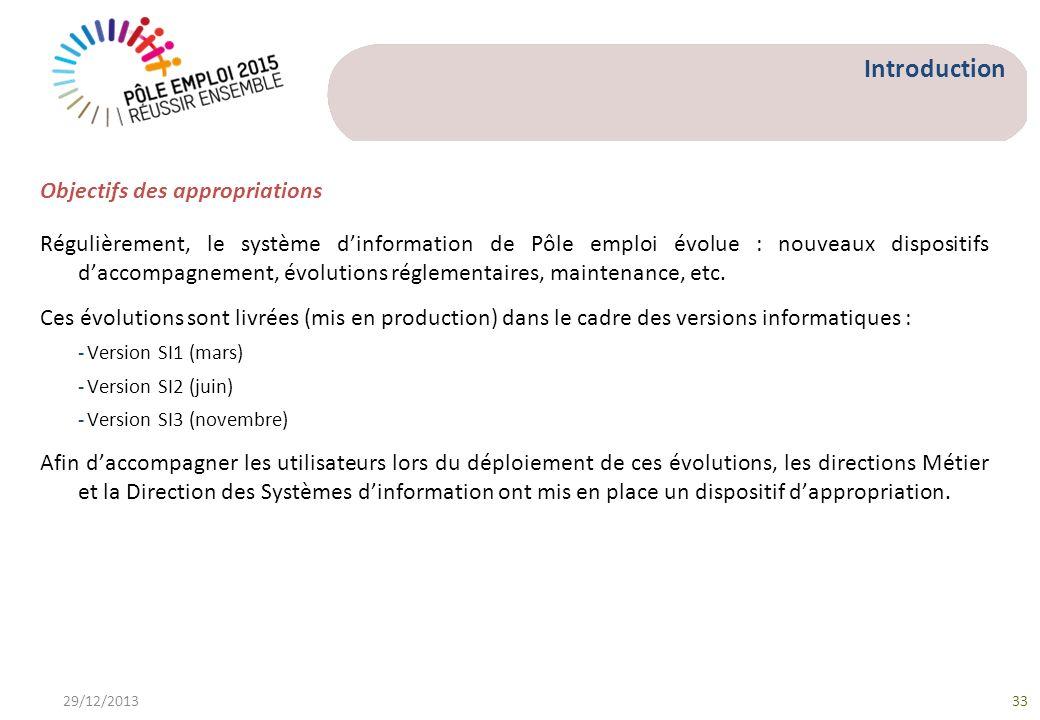 29/12/201333 Objectifs des appropriations Régulièrement, le système dinformation de Pôle emploi évolue : nouveaux dispositifs daccompagnement, évolutions réglementaires, maintenance, etc.