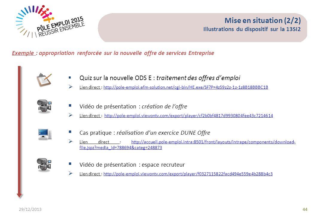 29/12/201344 Exemple : appropriation renforcée sur la nouvelle offre de services Entreprise Quiz sur la nouvelle ODS E : traitement des offres demploi Lien direct : http://pole-emploi.efm-solution.net/cgi-bin/HE.exe/SF?P=4z59z2z-1z-1z8B18BBBC1Bhttp://pole-emploi.efm-solution.net/cgi-bin/HE.exe/SF?P=4z59z2z-1z-1z8B18BBBC1B Vidéo de présentation : création de loffre Lien direct : http://pole-emploi.viewontv.com/export/player/cf2b0bf4817d9930804fee43c7214614http://pole-emploi.viewontv.com/export/player/cf2b0bf4817d9930804fee43c7214614 Cas pratique : réalisation dun exercice DUNE Offre Lien direct : http://accueil.pole-emploi.intra:8501/front/layouts/intrape/components/download- file.jspz?media_id=788694&categ=248873http://accueil.pole-emploi.intra:8501/front/layouts/intrape/components/download- file.jspz?media_id=788694&categ=248873 Vidéo de présentation : espace recruteur Lien direct : http://pole-emploi.viewontv.com/export/player/f0327115822facd494e559e4b288b4c3http://pole-emploi.viewontv.com/export/player/f0327115822facd494e559e4b288b4c3 Mise en situation (2/2) Illustrations du dispositif sur la 13SI2