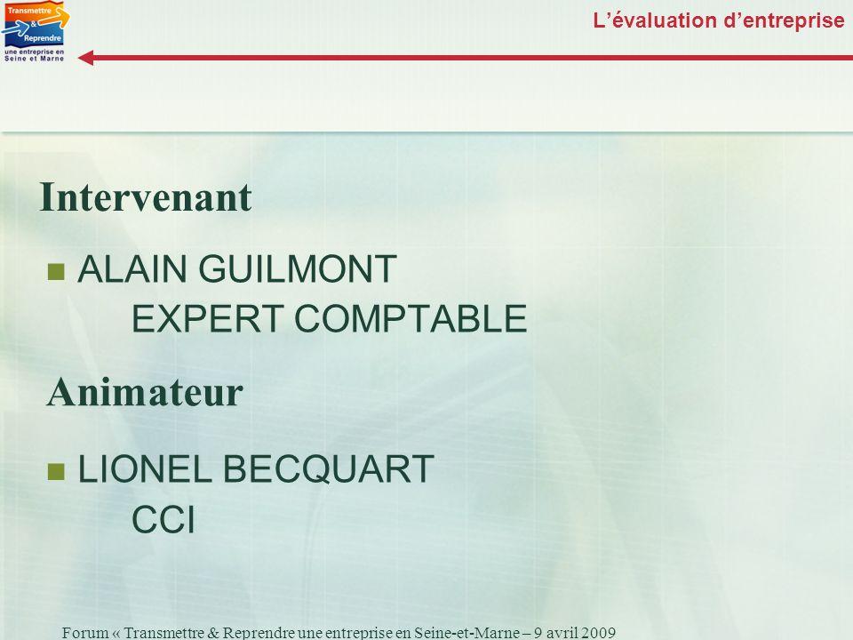 Forum « Transmettre & Reprendre une entreprise en Seine-et-Marne – 9 avril 2009 Lévaluation dentreprise ALAIN GUILMONT EXPERT COMPTABLE LIONEL BECQUAR