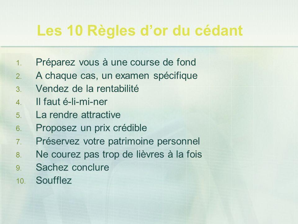 Les 10 Règles dor du cédant 1. Préparez vous à une course de fond 2. A chaque cas, un examen spécifique 3. Vendez de la rentabilité 4. Il faut é-li-mi