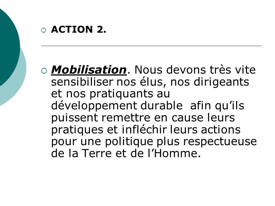 ACTION 2. Mobilisation. Nous devons très vite sensibiliser nos élus, nos dirigeants et nos pratiquants au développement durable afin quils puissent re