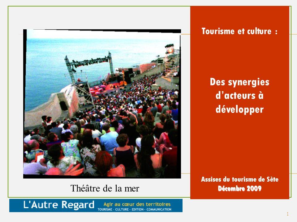 Tourisme et culture : Des synergies dacteurs à développer Assises du tourisme de Sète Décembre 2009 Théâtre de la mer 1