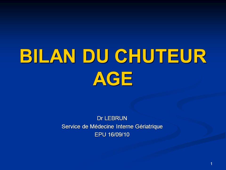 1 BILAN DU CHUTEUR AGE Dr LEBRUN Service de Médecine Interne Gériatrique EPU 16/09/10