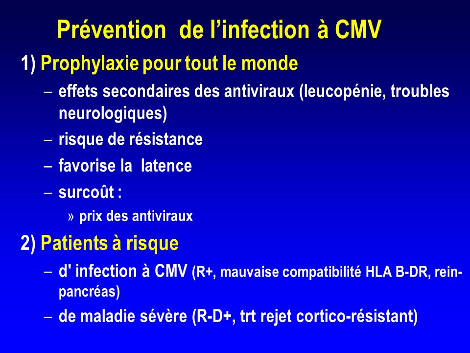 Prévention de la maladie à CMV Traitement pré-emptif u Traitement précoce dune infection asymptomatique (ganciclovir et réduction de lIS) u Toute primo-infection asymptomatique u Infection asymptomatique chez un receveur séropositif recevant un traitement de rejet (CS ou CR) u Critère virologique de traitement (définition de l infection?)