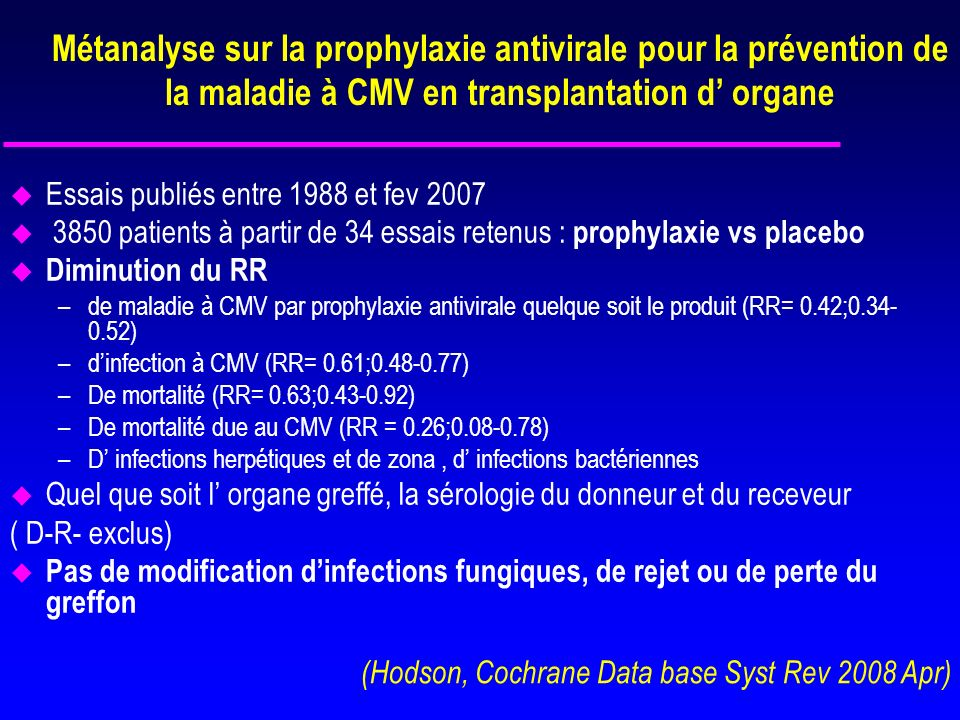 Métaanalyse sur la prophylaxie antivirale pour la prévention de la maladie à CMV en transplantation d organe u Ganciclovir plus efficace que laciclovir (RR 0,37; 0.23-0.60) u Valganciclovir et GCV IV aussi efficace que le ganciclovir oral u Recommandations : prophylaxie antivirale du CMV pour les transplantés d organes chez les R+ et les R-/D+ (vs placebo) (Hodson, Cochrane Data base Syst Rev 2008 Apr)