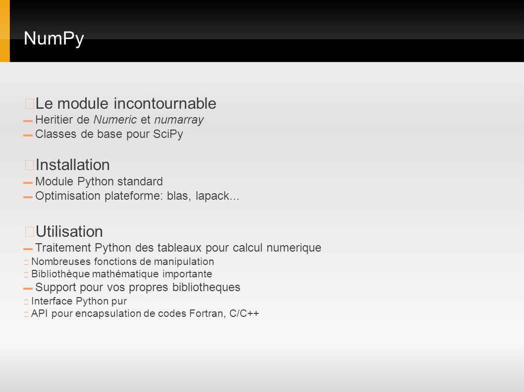 NumPy Le module incontournable Heritier de Numeric et numarray Classes de base pour SciPy Installation Module Python standard Optimisation plateforme: