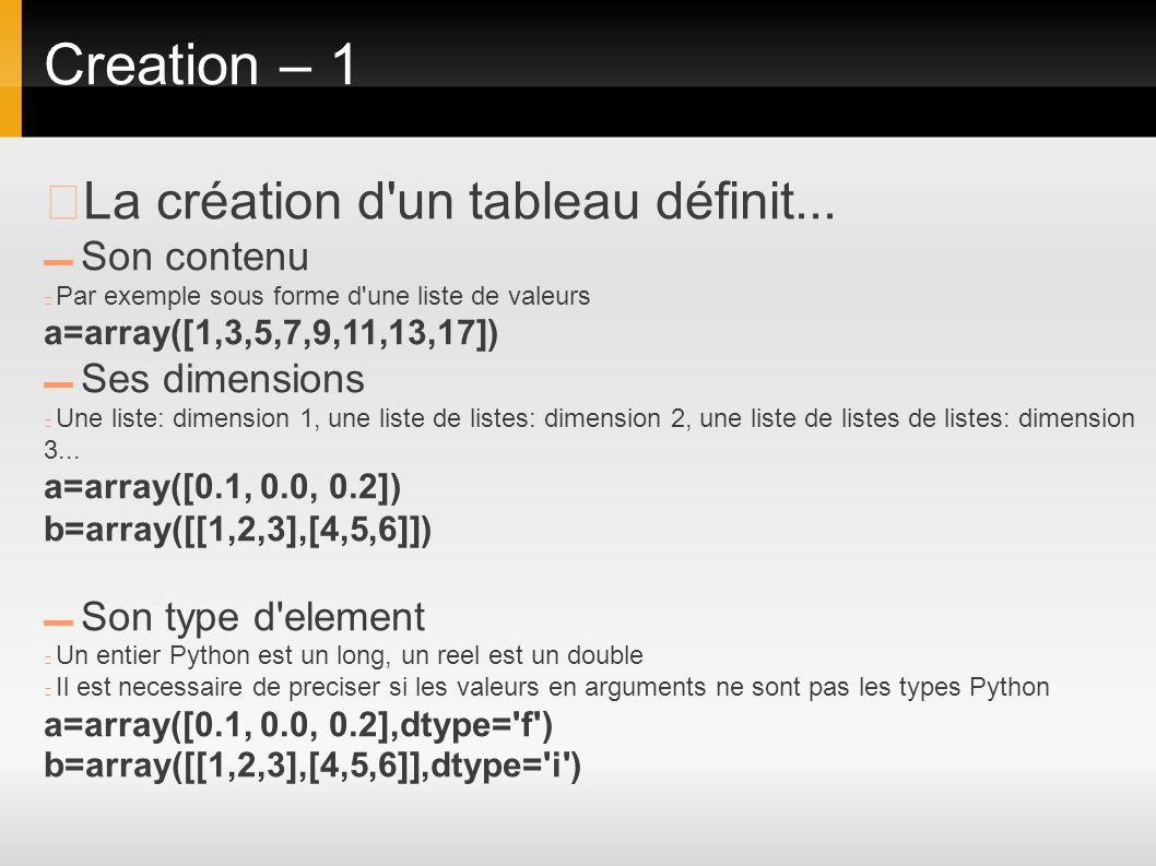 Creation – 1 La création d'un tableau définit... Son contenu Par exemple sous forme d'une liste de valeurs a=array([1,3,5,7,9,11,13,17]) Ses dimension