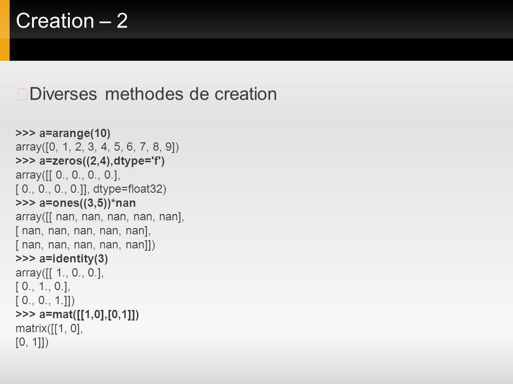 Creation – 2 Diverses methodes de creation >>> a=arange(10) array([0, 1, 2, 3, 4, 5, 6, 7, 8, 9]) >>> a=zeros((2,4),dtype='f') array([[ 0., 0., 0., 0.