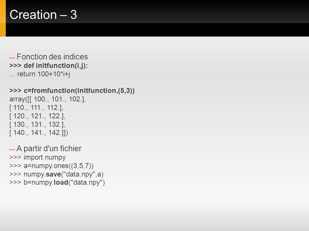 Creation – 3 Fonction des indices >>> def initfunction(i,j):... return 100+10*i+j >>> c=fromfunction(initfunction,(5,3)) array([[ 100., 101., 102.], [