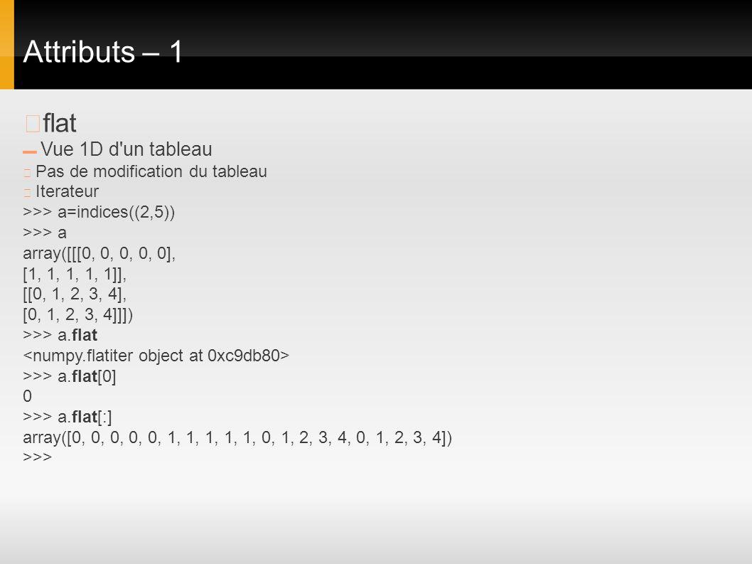 Attributs – 1 flat Vue 1D d'un tableau Pas de modification du tableau Iterateur >>> a=indices((2,5)) >>> a array([[[0, 0, 0, 0, 0], [1, 1, 1, 1, 1]],
