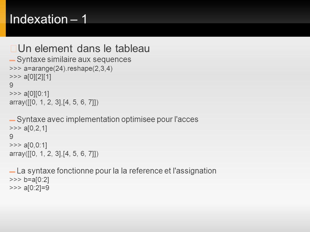 Indexation – 1 Un element dans le tableau Syntaxe similaire aux sequences >>> a=arange(24).reshape(2,3,4) >>> a[0][2][1] 9 >>> a[0][0:1] array([[0, 1,