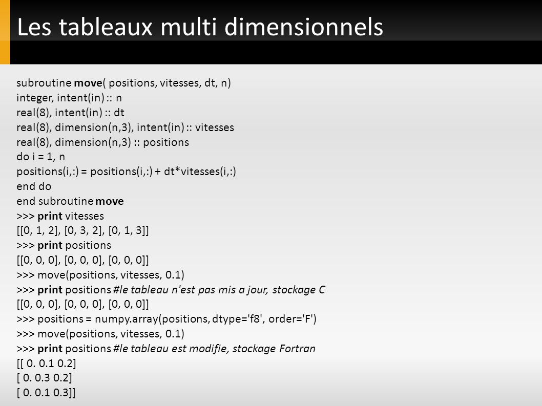 Les tableaux multi dimensionnels subroutine move( positions, vitesses, dt, n) integer, intent(in) :: n real(8), intent(in) :: dt real(8), dimension(n,