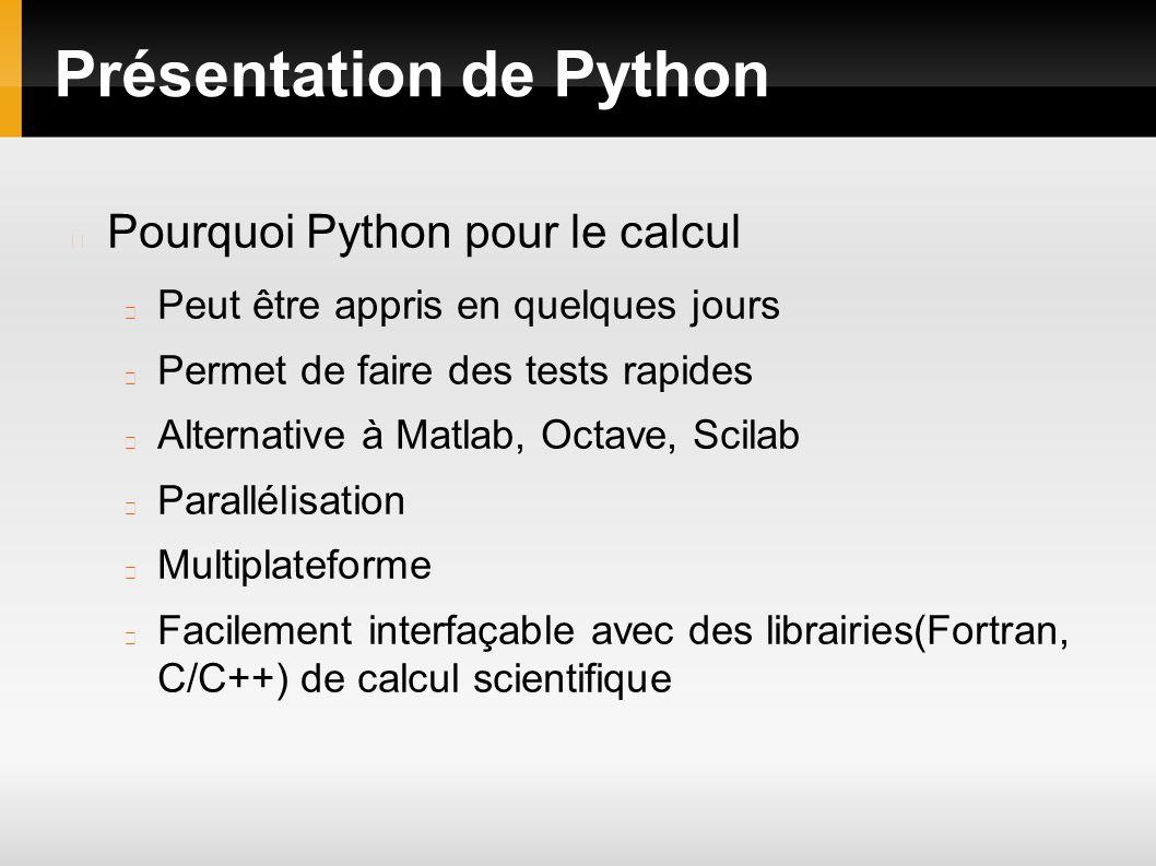 Présentation de Python Pourquoi Python pour le calcul Peut être appris en quelques jours Permet de faire des tests rapides Alternative à Matlab, Octav