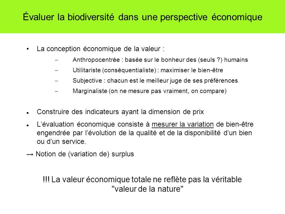Évaluer la biodiversité dans une perspective économique La conception économique de la valeur : – Anthropocentrée : basée sur le bonheur des (seuls ) humains – Utilitariste (conséquentialiste) : maximiser le bien-être – Subjective : chacun est le meilleur juge de ses préférences – Marginaliste (on ne mesure pas vraiment, on compare) Construire des indicateurs ayant la dimension de prix Lévaluation économique consiste à mesurer la variation de bien-être engendrée par lévolution de la qualité et de la disponibilité dun bien ou dun service.