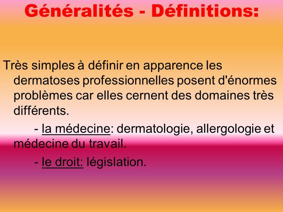 Généralités - Définitions: Très simples à définir en apparence les dermatoses professionnelles posent d énormes problèmes car elles cernent des domaines très différents.