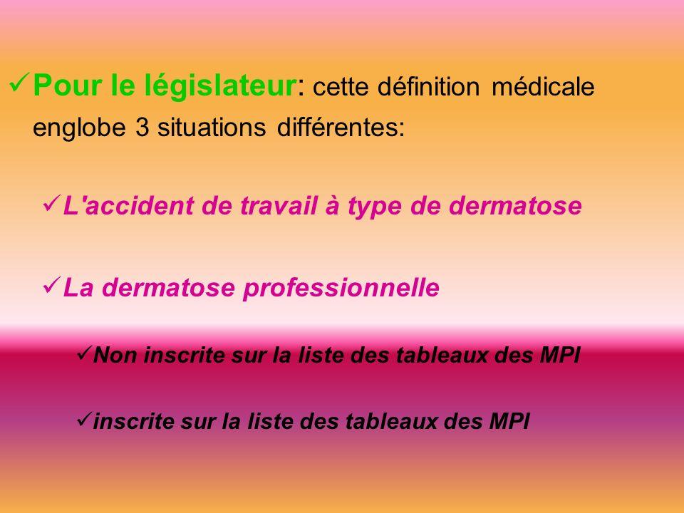 Pour le législateur: cette définition médicale englobe 3 situations différentes: L accident de travail à type de dermatose La dermatose professionnelle Non inscrite sur la liste des tableaux des MPI inscrite sur la liste des tableaux des MPI