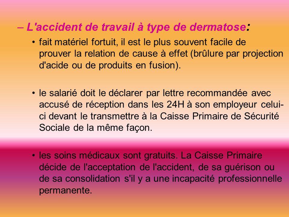 –L accident de travail à type de dermatose : fait matériel fortuit, il est le plus souvent facile de prouver la relation de cause à effet (brûlure par projection d acide ou de produits en fusion).