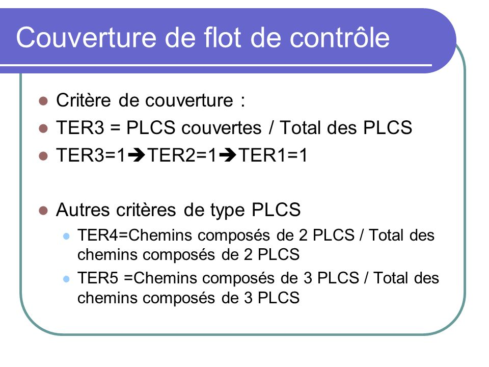 Couverture de flot de contrôle Critère de couverture : TER3 = PLCS couvertes / Total des PLCS TER3=1 TER2=1 TER1=1 Autres critères de type PLCS TER4=Chemins composés de 2 PLCS / Total des chemins composés de 2 PLCS TER5 =Chemins composés de 3 PLCS / Total des chemins composés de 3 PLCS