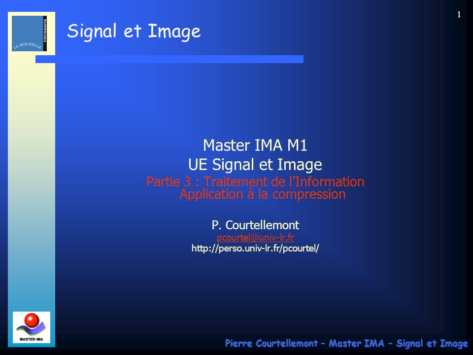 Signal et Image Pierre Courtellemont – Master IMA – Signal et Image 92 Les fonctions doivent satisfaire certaines conditions pour être des ondelettes, comme être de moyenne nulle, à support temporel et fréquentiels bornés, elle doivent changer de signe au moins 1 fois, etc… Londelette la plus simple est la fonction proposée par Haar en 1909 : la différence entre 2 échelons.