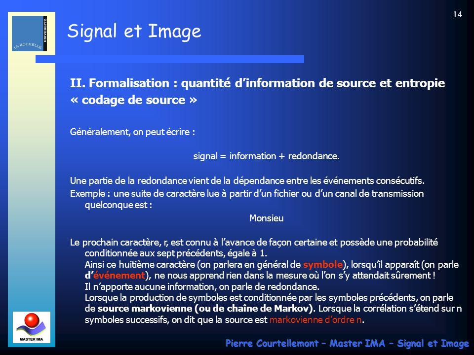 Signal et Image Pierre Courtellemont – Master IMA – Signal et Image 14 II. Formalisation : quantité dinformation de source et entropie « codage de sou