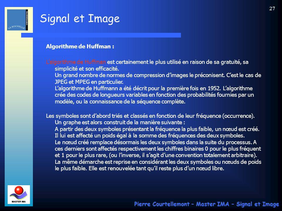 Signal et Image Pierre Courtellemont – Master IMA – Signal et Image 27 Algorithme de Huffman : Lalgorithme de Huffman est certainement le plus utilisé