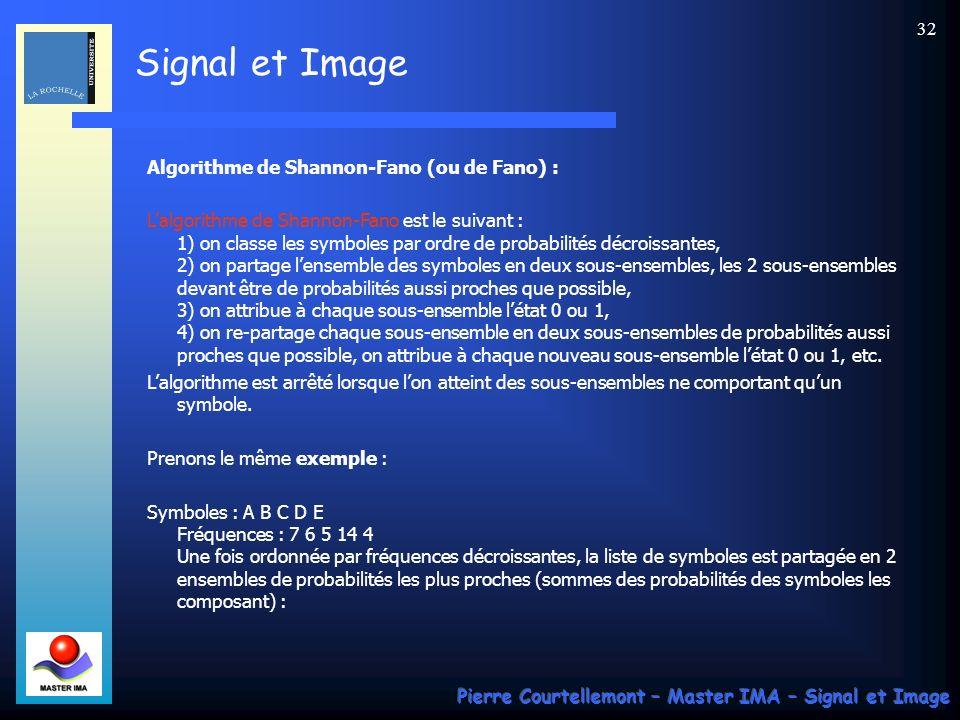 Signal et Image Pierre Courtellemont – Master IMA – Signal et Image 32 Algorithme de Shannon-Fano (ou de Fano) : Lalgorithme de Shannon-Fano est le su