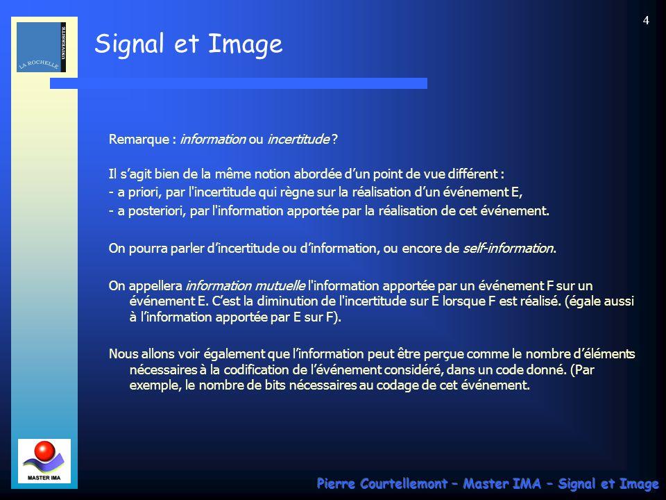 Signal et Image Pierre Courtellemont – Master IMA – Signal et Image 5 Définition de lunité dinformation Soit une variable aléatoire de loi de probabilité uniforme (cas des jeux de hasard : loterie, lancer de dés, choix dune carte dans un paquet,…).