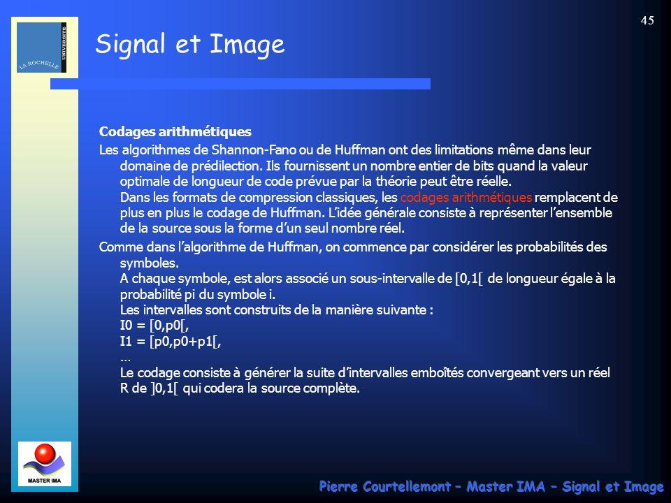 Signal et Image Pierre Courtellemont – Master IMA – Signal et Image 45 Codages arithmétiques Les algorithmes de Shannon-Fano ou de Huffman ont des lim