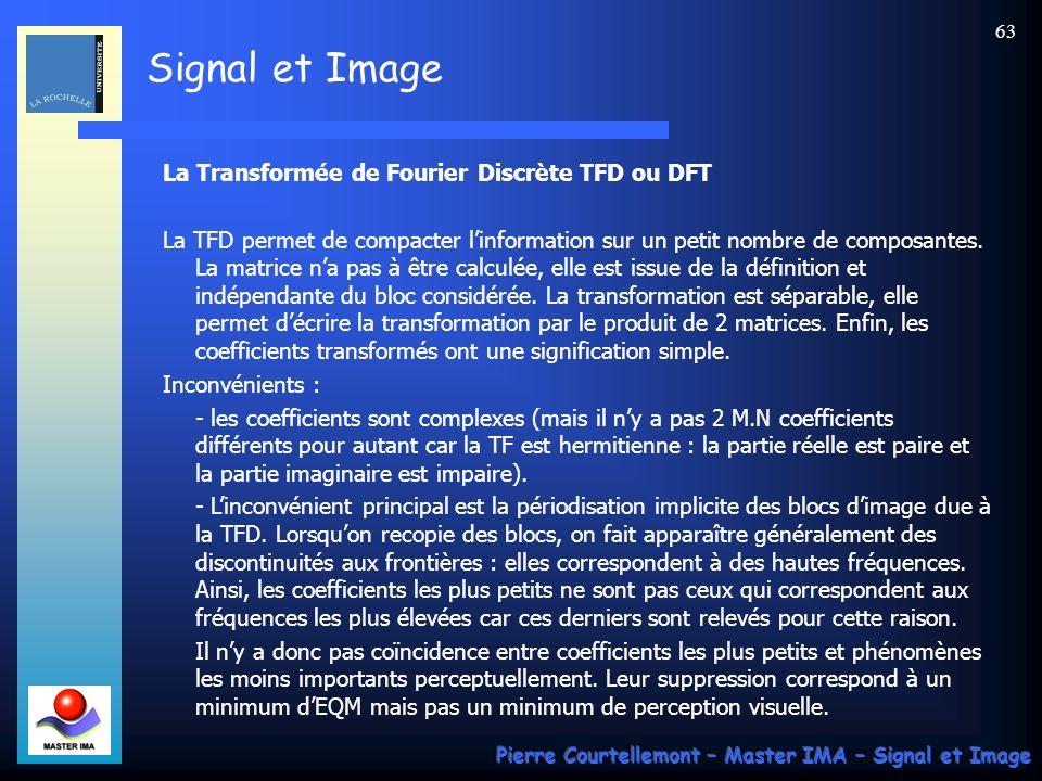 Signal et Image Pierre Courtellemont – Master IMA – Signal et Image 63 La Transformée de Fourier Discrète TFD ou DFT La TFD permet de compacter linfor