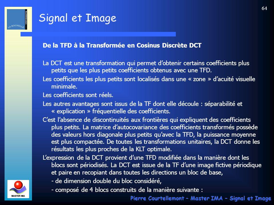 Signal et Image Pierre Courtellemont – Master IMA – Signal et Image 64 De la TFD à la Transformée en Cosinus Discrète DCT La DCT est une transformatio