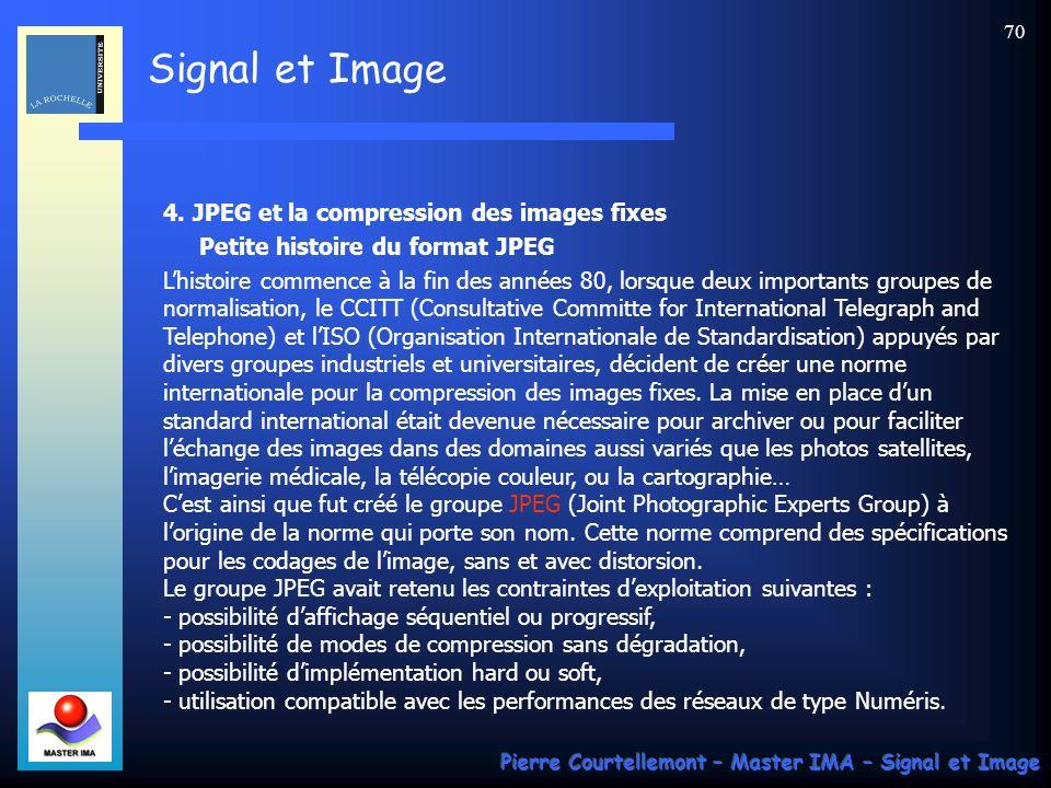 Signal et Image Pierre Courtellemont – Master IMA – Signal et Image 70 4. JPEG et la compression des images fixes Petite histoire du format JPEG Lhist