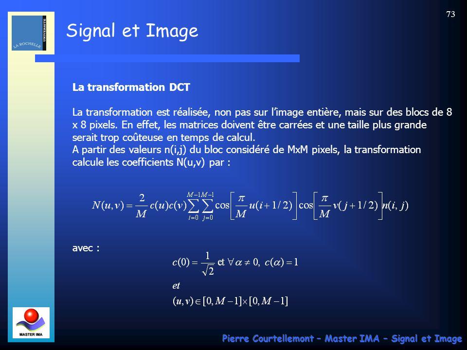 Signal et Image Pierre Courtellemont – Master IMA – Signal et Image 73 La transformation DCT La transformation est réalisée, non pas sur limage entièr