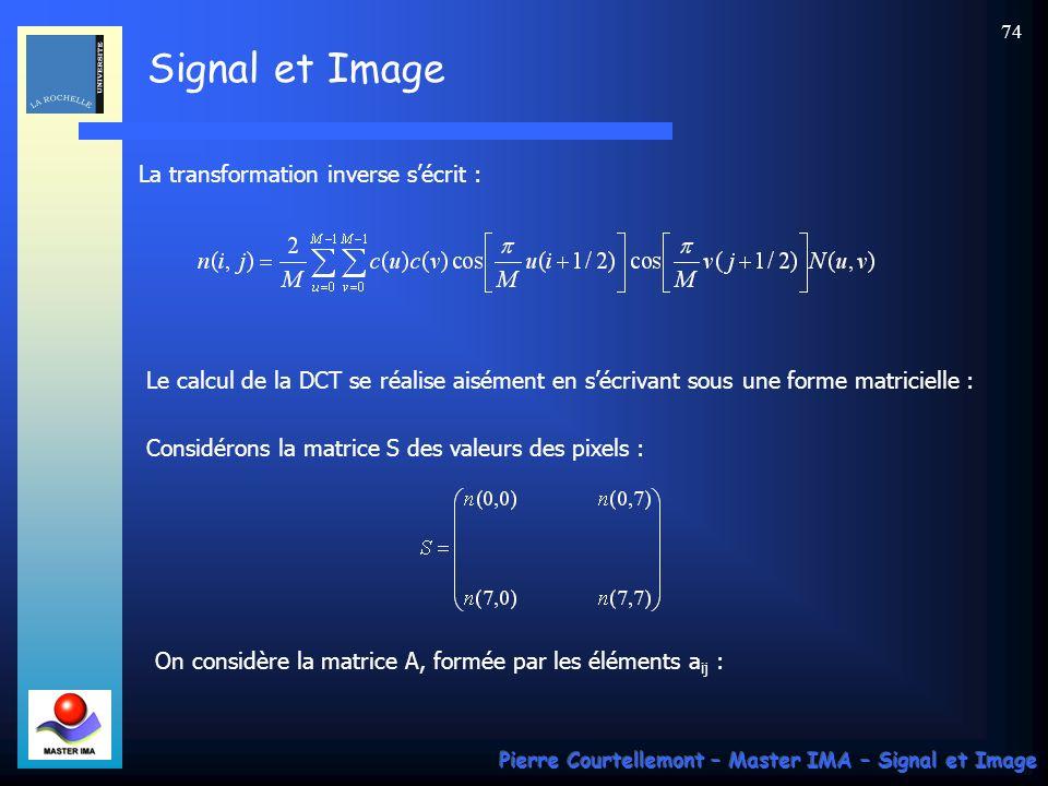 Signal et Image Pierre Courtellemont – Master IMA – Signal et Image 74 La transformation inverse sécrit : Le calcul de la DCT se réalise aisément en s