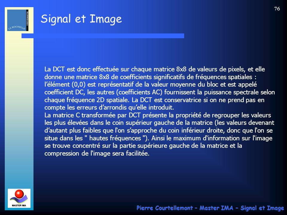 Signal et Image Pierre Courtellemont – Master IMA – Signal et Image 76 La DCT est donc effectuée sur chaque matrice 8x8 de valeurs de pixels, et elle