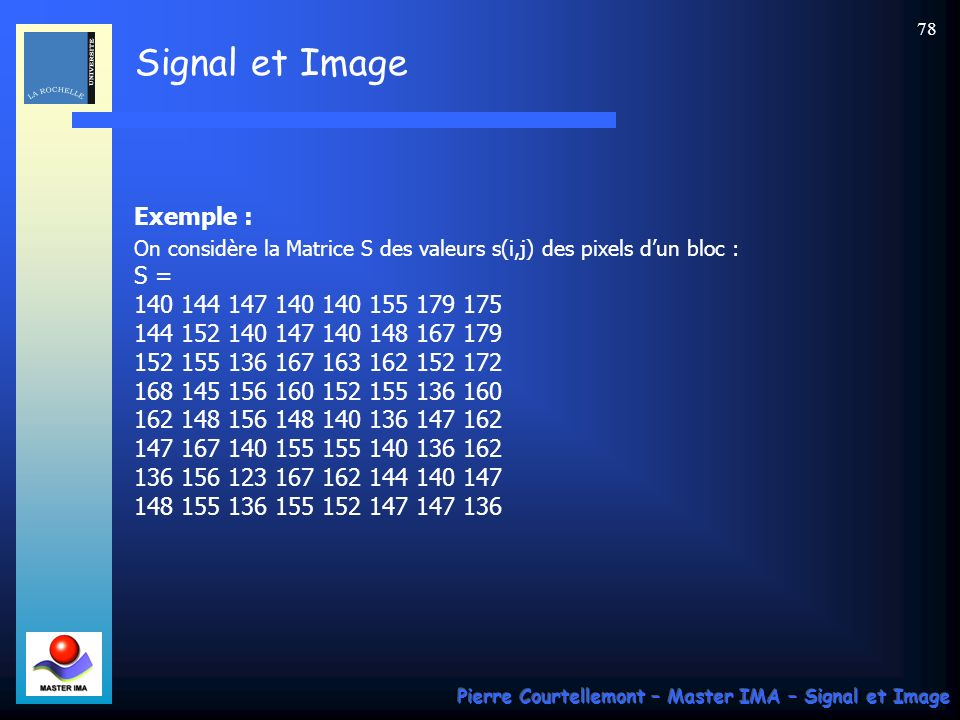 Signal et Image Pierre Courtellemont – Master IMA – Signal et Image 78 Exemple : On considère la Matrice S des valeurs s(i,j) des pixels dun bloc : S