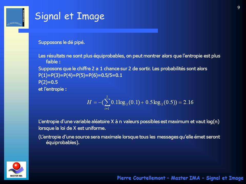 Signal et Image Pierre Courtellemont – Master IMA – Signal et Image 40 Exemple 2 : soit la suite des coefficients d une DCT suivante : 15 0 –2 –1 –1 0 0 0 1 0 0 0 … 0 (64 coefficients au total) Un codage légèrement modifié par rapport au précédent, qui serait {nombre de zéros qui précédent une valeur donnée, valeur} donne : 0 15 1 –2 0 –1 0 –1 3 1 EOB (End of Block : la suite ne comprend plus que des zéros) Dans tous les cas, retenir que linformation codée nest plus la source originale, mais on utilise les propriétés spécifiques aux images pour décorréler la source, ce qui permet dextraire et concentrer linformation.