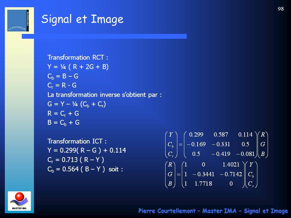 Signal et Image Pierre Courtellemont – Master IMA – Signal et Image 98 Transformation RCT : Y = ¼ ( R + 2G + B) C b = B – G C r = R - G La transformat