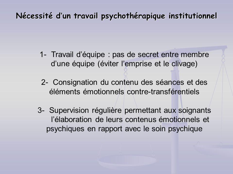 Nécessité dun travail psychothérapique institutionnel 1-Travail déquipe : pas de secret entre membre dune équipe (éviter lemprise et le clivage) 2-Con
