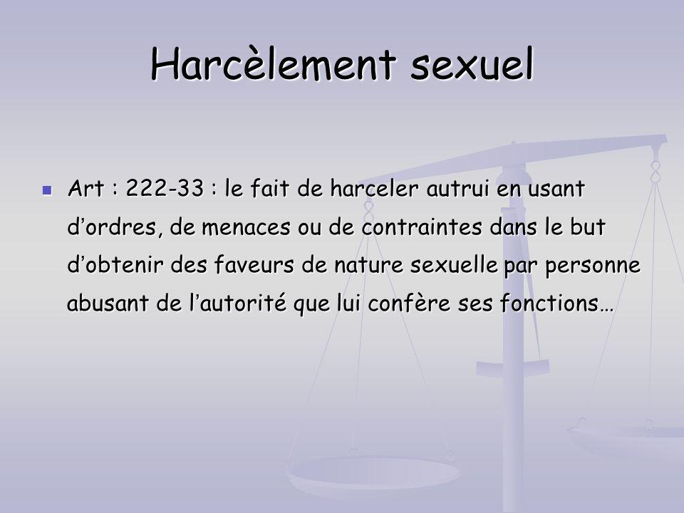 Harcèlement sexuel Art : 222-33 : le fait de harceler autrui en usant dordres, de menaces ou de contraintes dans le but dobtenir des faveurs de nature