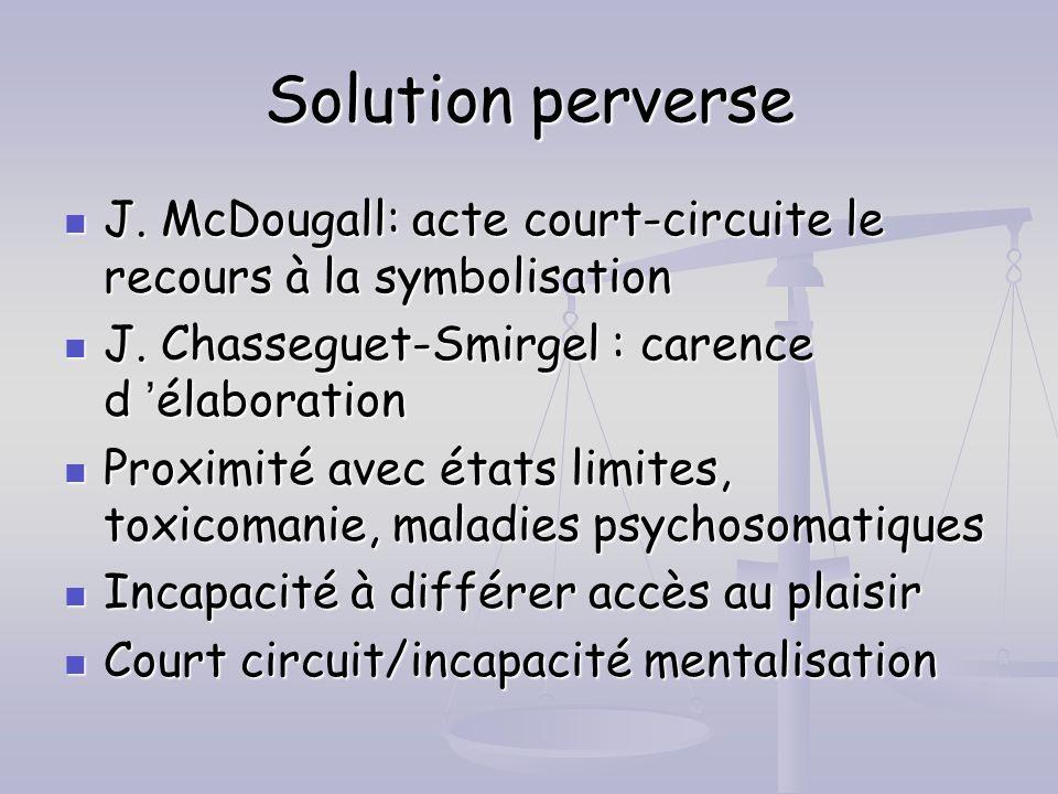Solution perverse J. McDougall: acte court-circuite le recours à la symbolisation J. McDougall: acte court-circuite le recours à la symbolisation J. C